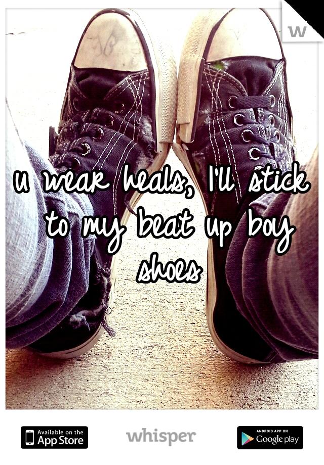 u wear heals, I'll stick to my beat up boy shoes