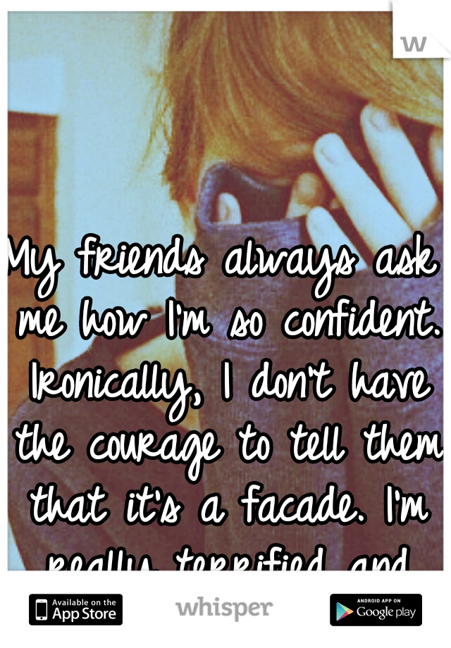 My friends always ask me how I'm so confident. Ironically, I don't have the courage to tell them that it's a facade. I'm really terrified and insecure.