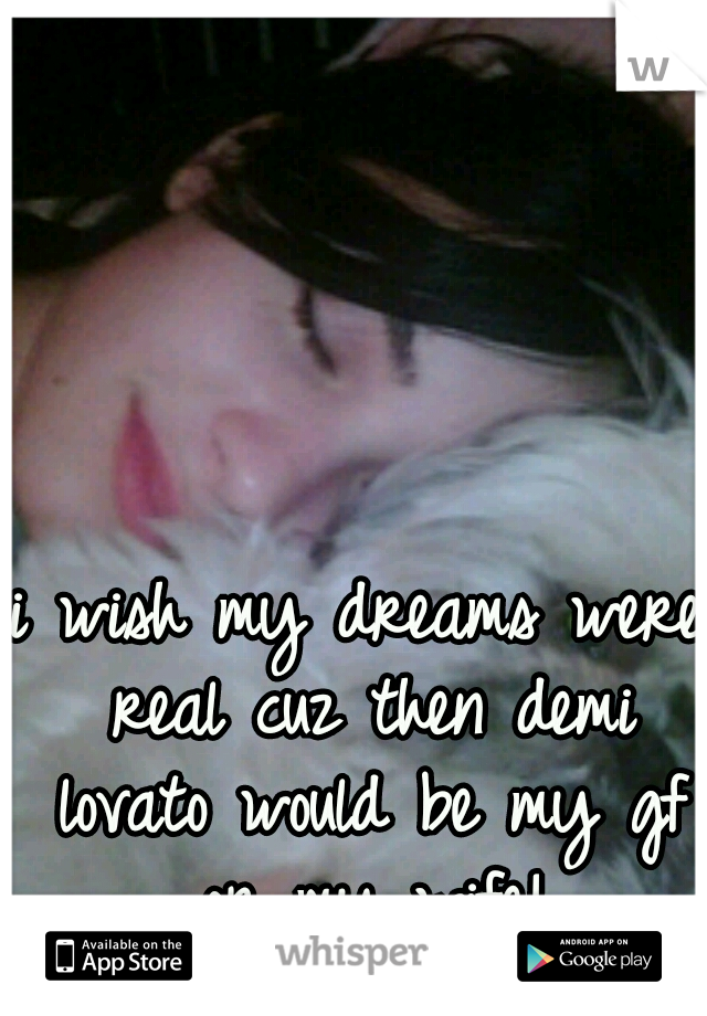 i wish my dreams were real cuz then demi lovato would be my gf or my wife!