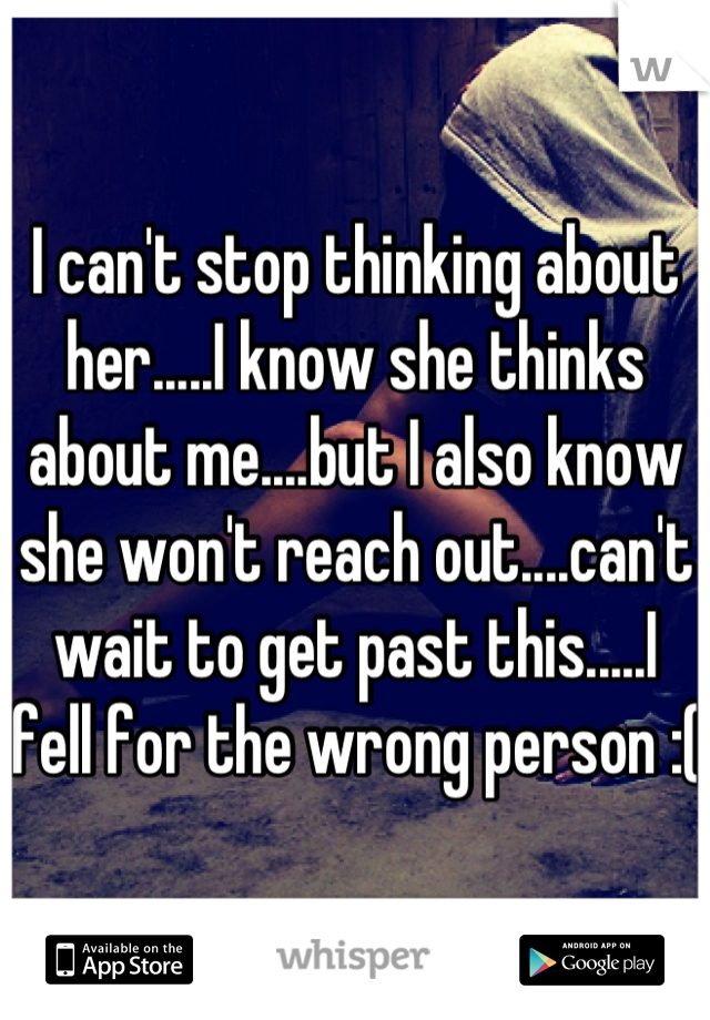 I can't stop thinking about her.....I know she thinks about me....but I also know she won't reach out....can't wait to get past this.....I fell for the wrong person :(