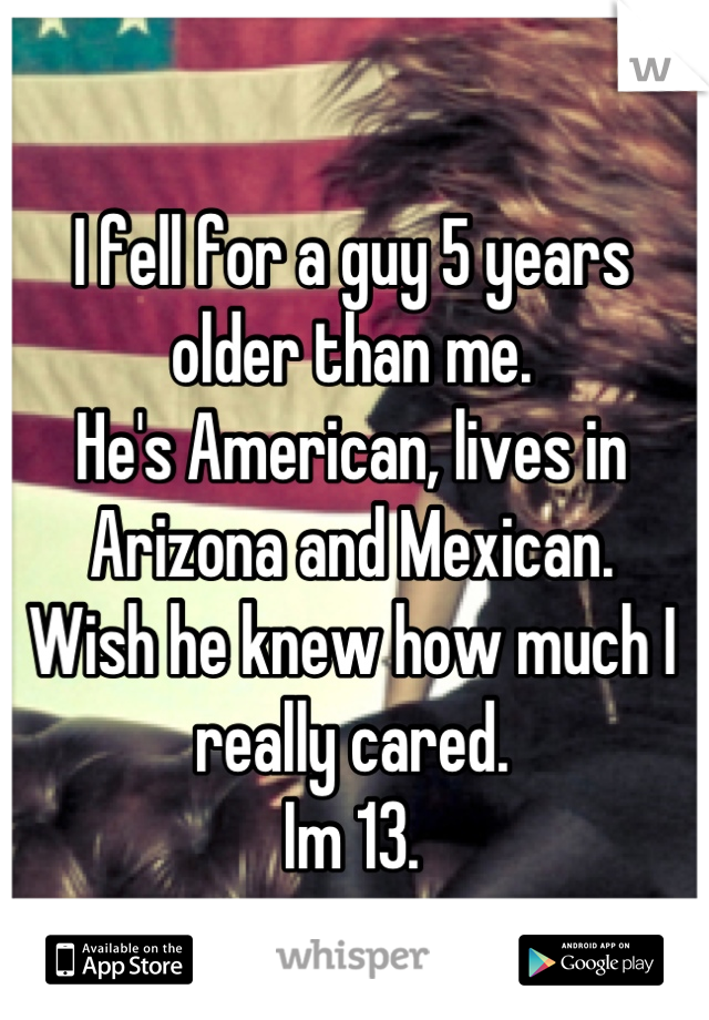I fell for a guy 5 years older than me. He's American, lives in Arizona and Mexican. Wish he knew how much I really cared. Im 13.
