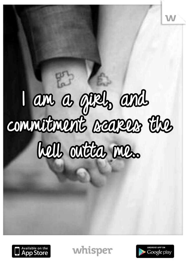I am a girl, and commitment scares the hell outta me..