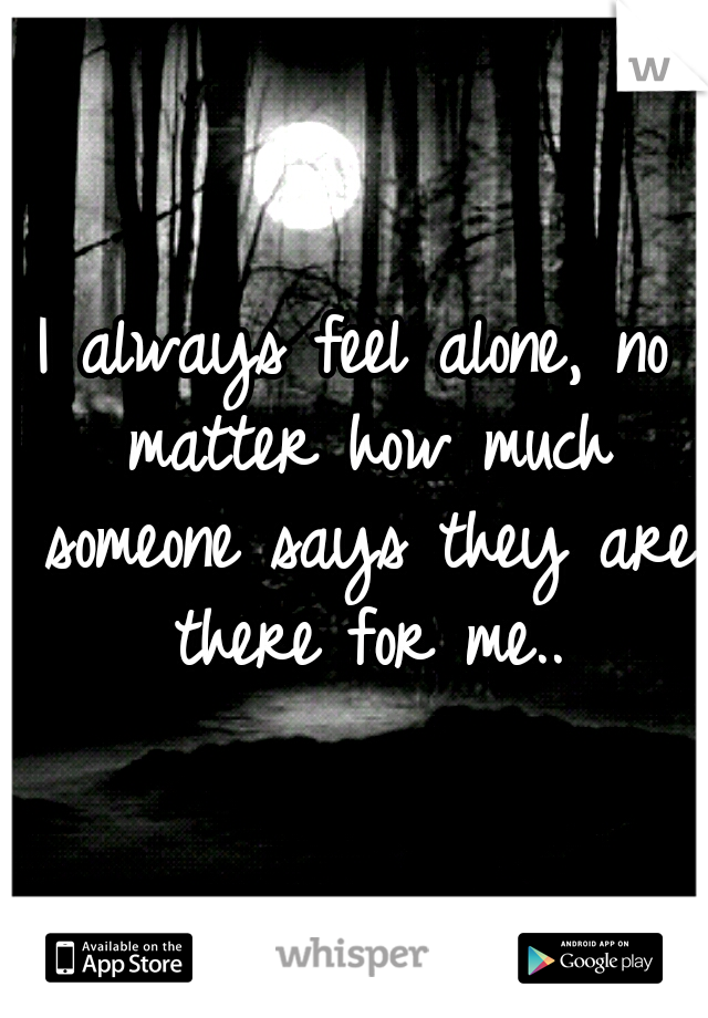I always feel alone, no matter how much someone says they are there for me..