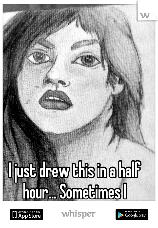 I just drew this in a half hour... Sometimes I surprise myself:)