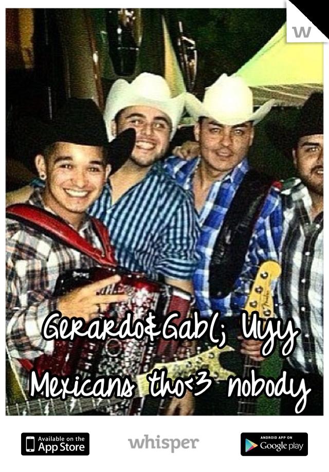 Gerardo&Gab(; Uyy Mexicans tho<3 nobody does it better!
