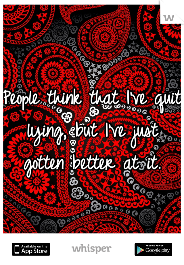 People think that I've quit lying, but I've just gotten better at it.