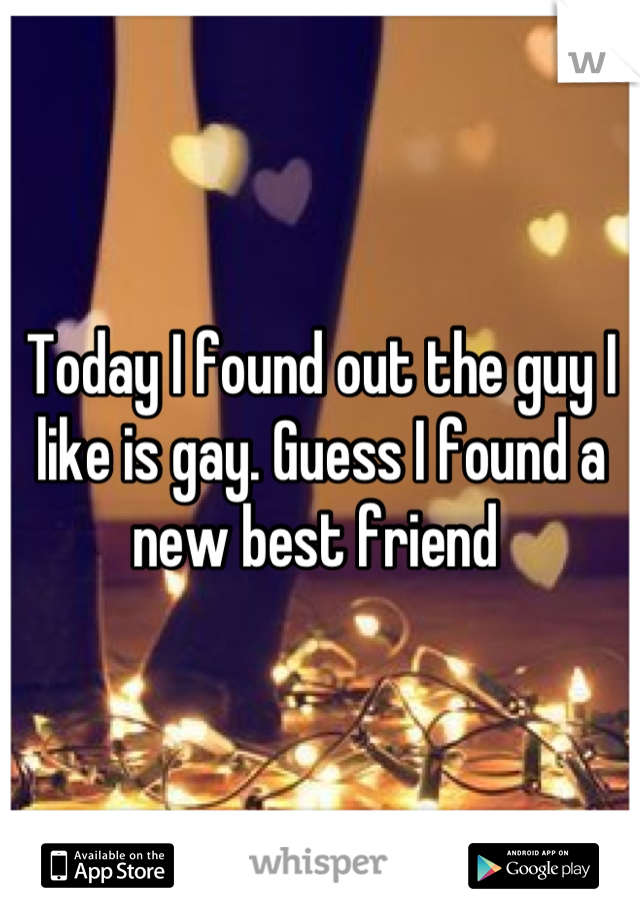 Today I found out the guy I like is gay. Guess I found a new best friend