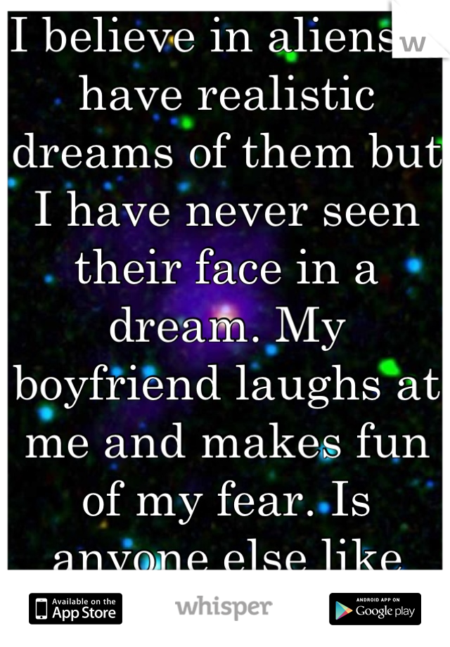 I believe in aliens. I have realistic dreams of them but I have never seen their face in a dream. My boyfriend laughs at me and makes fun of my fear. Is anyone else like me?
