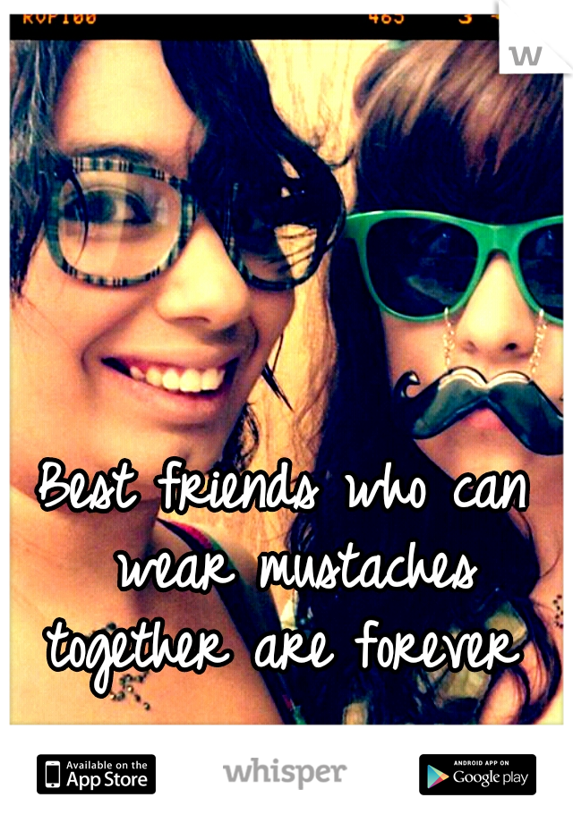 Best friends who can wear mustaches together are forever