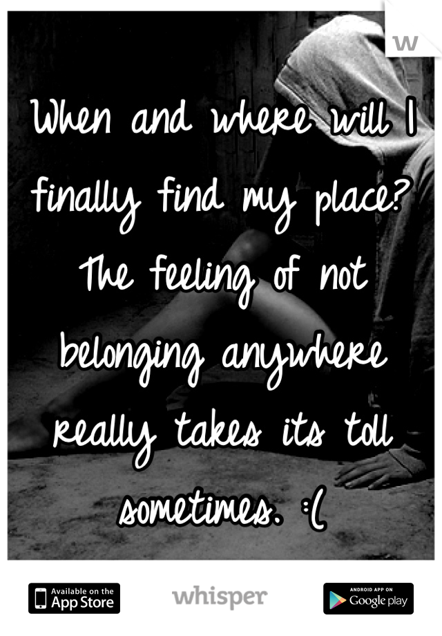 When and where will I finally find my place? The feeling of not belonging anywhere really takes its toll sometimes. :(