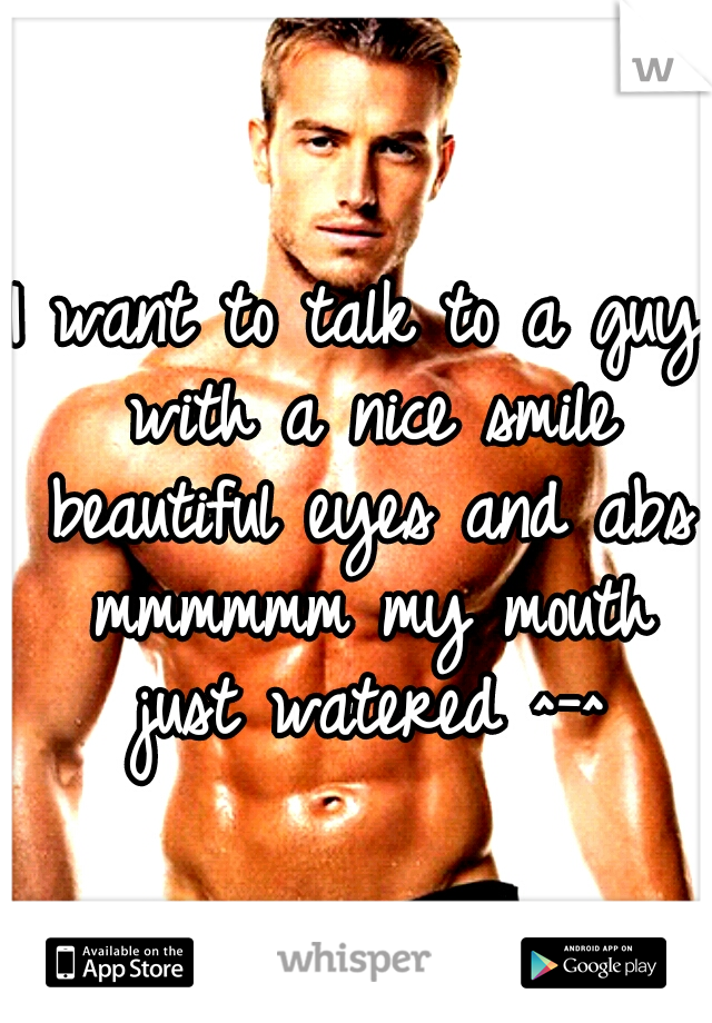 I want to talk to a guy with a nice smile beautiful eyes and abs mmmmmm my mouth just watered ^-^