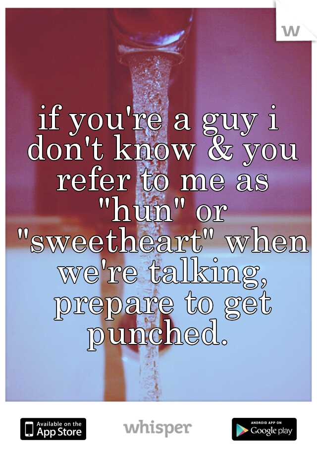"""if you're a guy i don't know & you refer to me as """"hun"""" or """"sweetheart"""" when we're talking, prepare to get punched."""