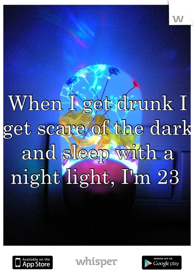 When I get drunk I get scare of the dark and sleep with a night light, I'm 23