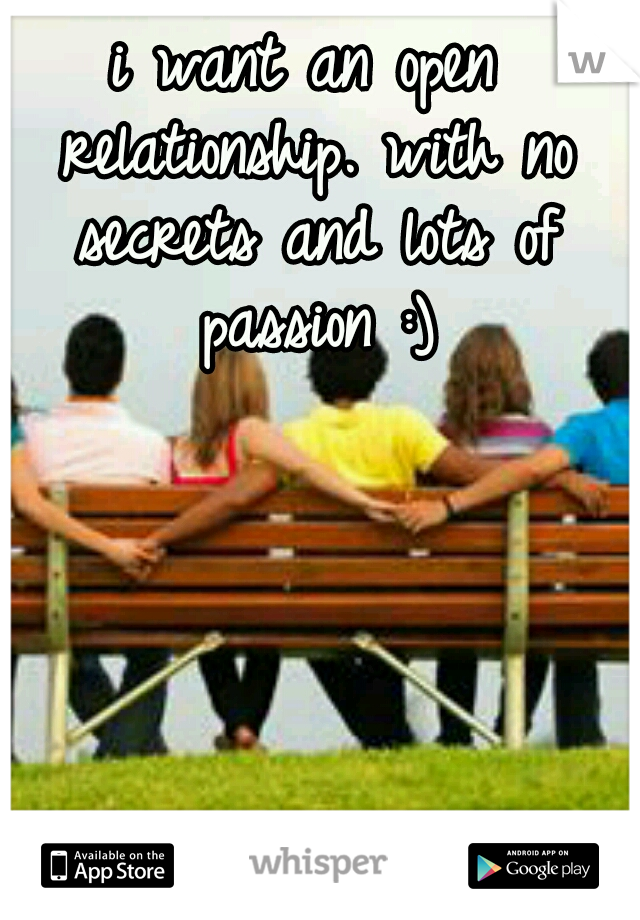 i want an open relationship. with no secrets and lots of passion :)