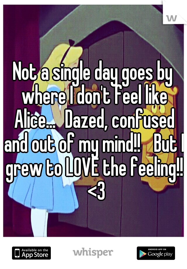 Not a single day goes by where I don't feel like Alice... Dazed, confused and out of my mind!!  But I grew to LOVE the feeling!!  <3
