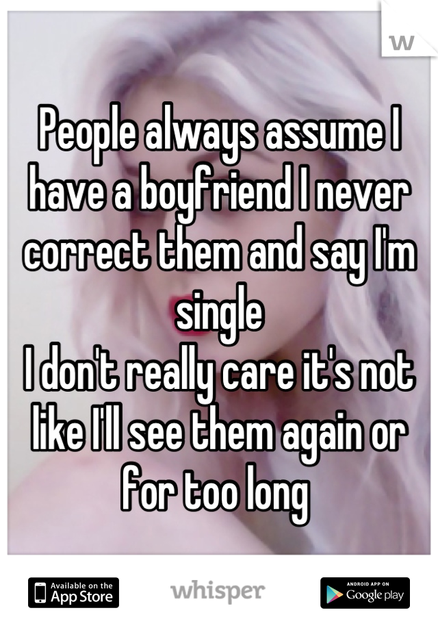 People always assume I have a boyfriend I never correct them and say I'm single  I don't really care it's not like I'll see them again or for too long