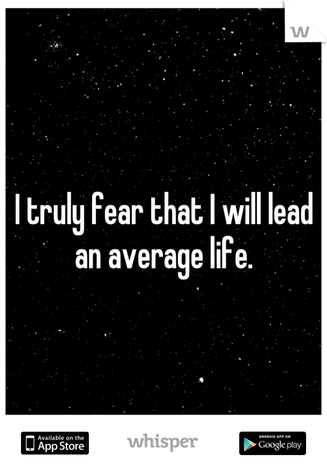 I truly fear that I will lead an average life.