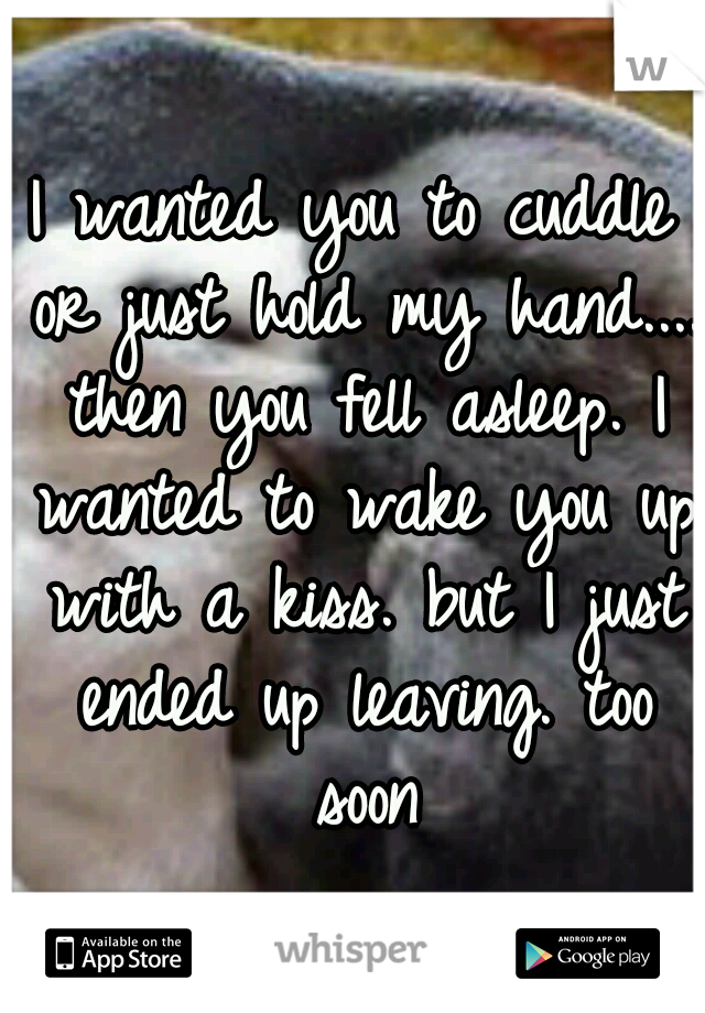 I wanted you to cuddle or just hold my hand.... then you fell asleep. I wanted to wake you up with a kiss. but I just ended up leaving. too soon