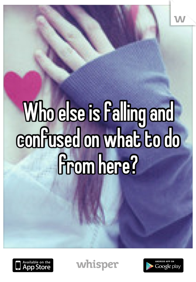 Who else is falling and confused on what to do from here?