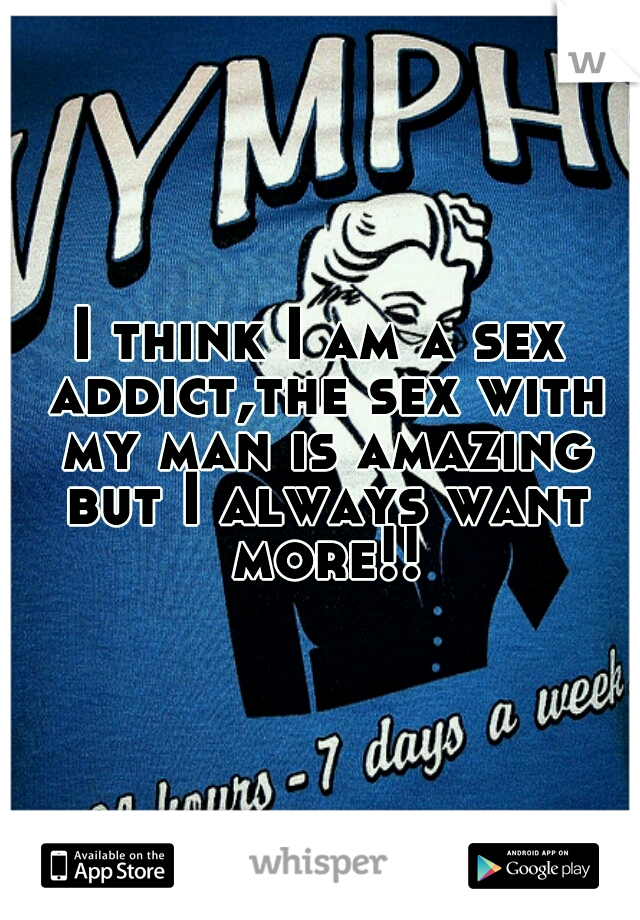 I think I am a sex addict,the sex with my man is amazing but I always want more!!