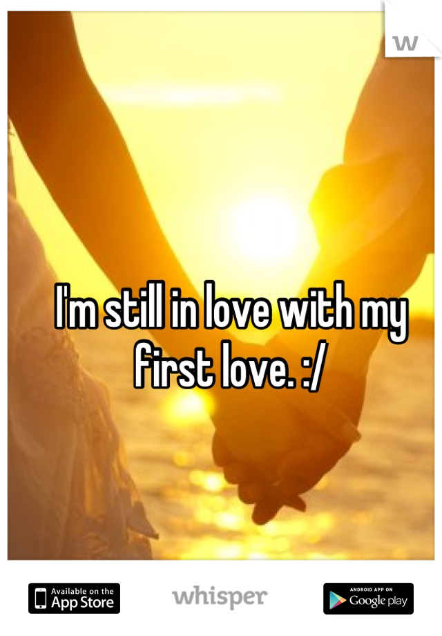 I'm still in love with my first love. :/
