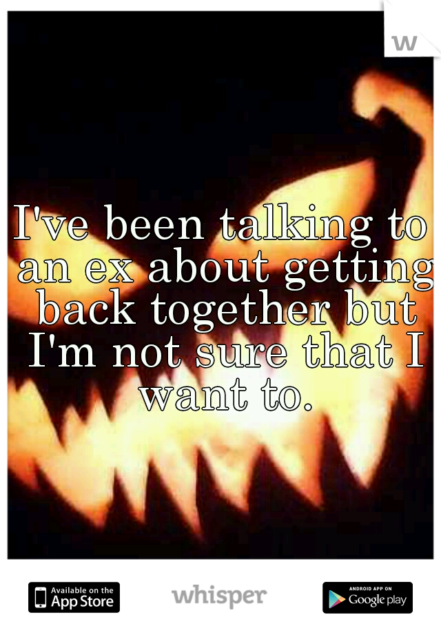 I've been talking to an ex about getting back together but I'm not sure that I want to.
