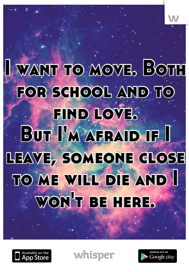 I want to move. Both for school and to find love. But I'm afraid if I leave, someone close to me will die and I won't be here.