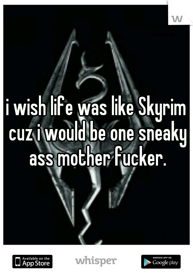 i wish life was like Skyrim cuz i would be one sneaky ass mother fucker.