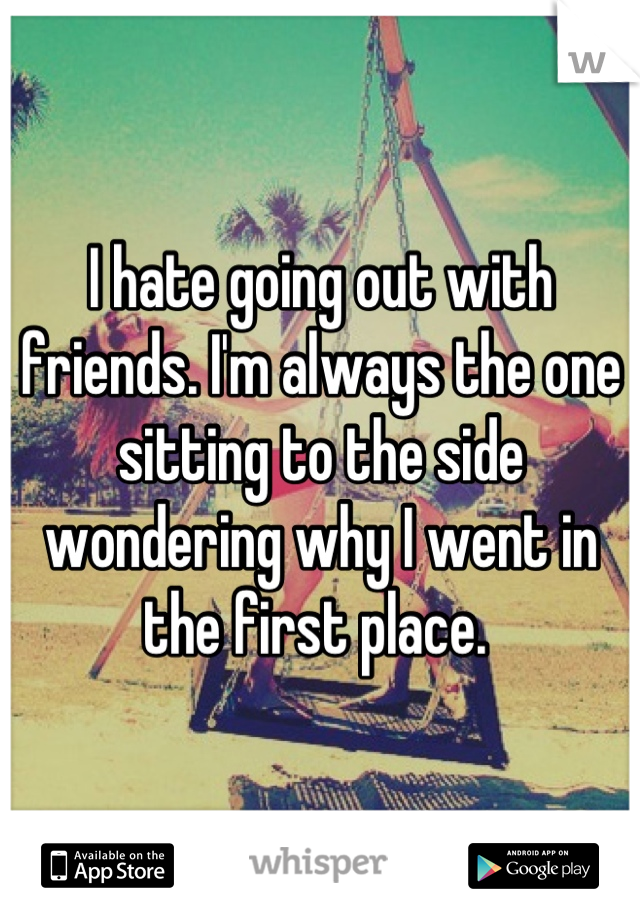 I hate going out with friends. I'm always the one sitting to the side wondering why I went in the first place.