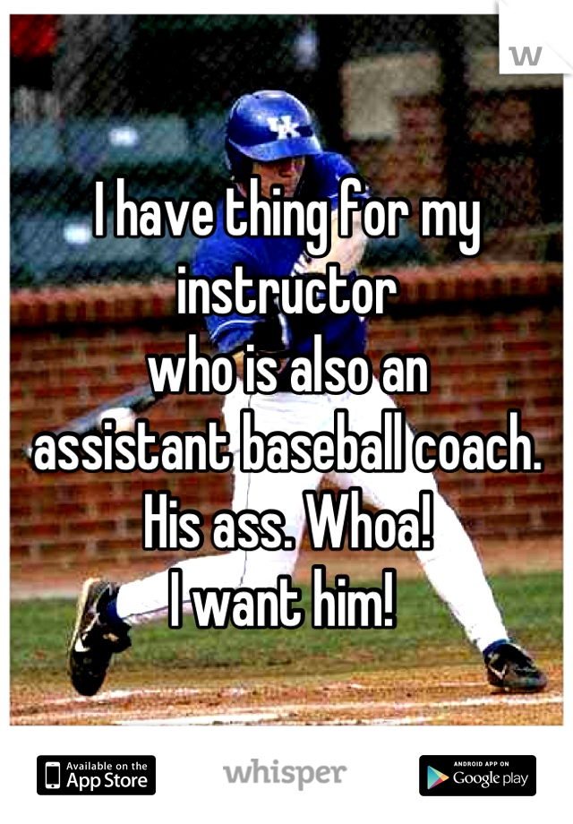 I have thing for my instructor  who is also an  assistant baseball coach.  His ass. Whoa!  I want him!