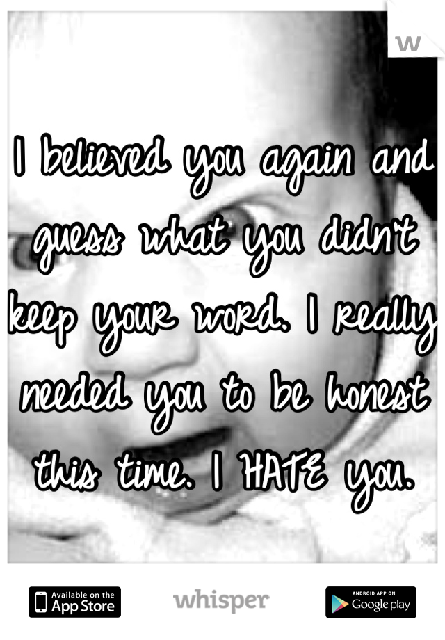I believed you again and guess what you didn't keep your word. I really needed you to be honest this time. I HATE you.
