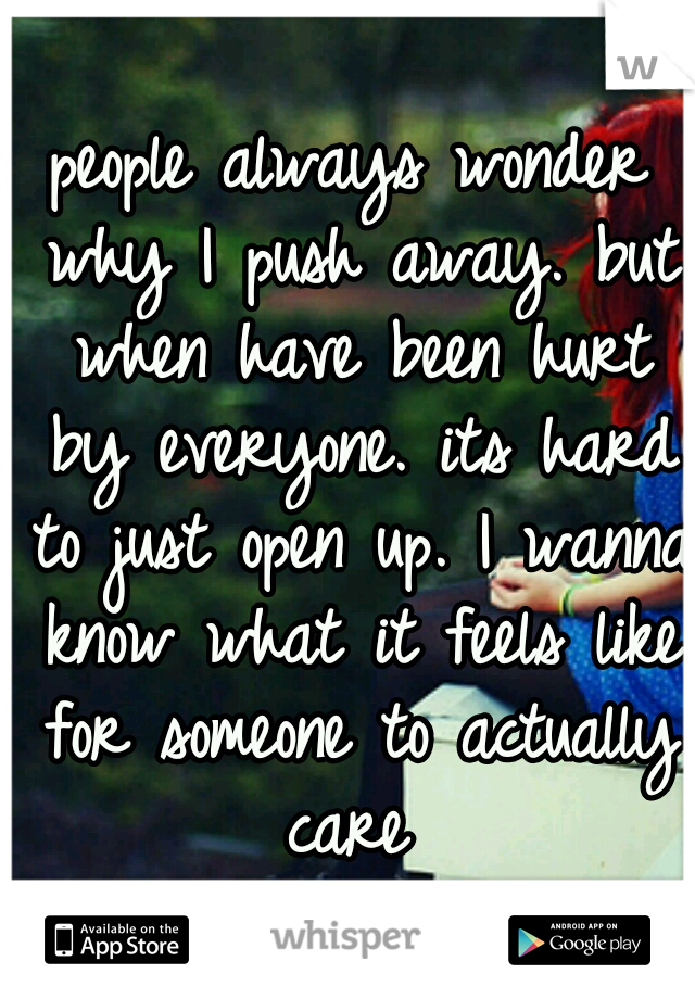 people always wonder why I push away. but when have been hurt by everyone. its hard to just open up. I wanna know what it feels like for someone to actually care
