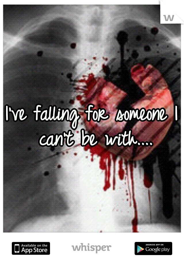 I've falling for someone I can't be with....