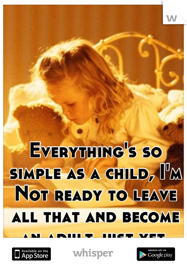 Everything's so simple as a child, I'm Not ready to leave all that and become an adult just yet.