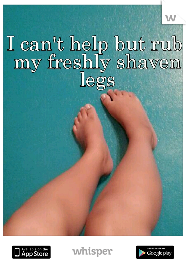 I can't help but rub my freshly shaven legs