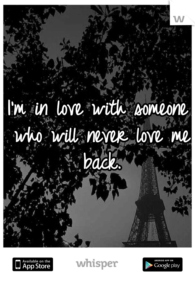 I'm in love with someone who will never love me back.