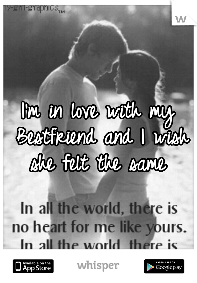 I'm in love with my Bestfriend and I wish she felt the same