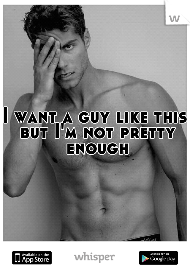 I want a guy like this but I'm not pretty enough