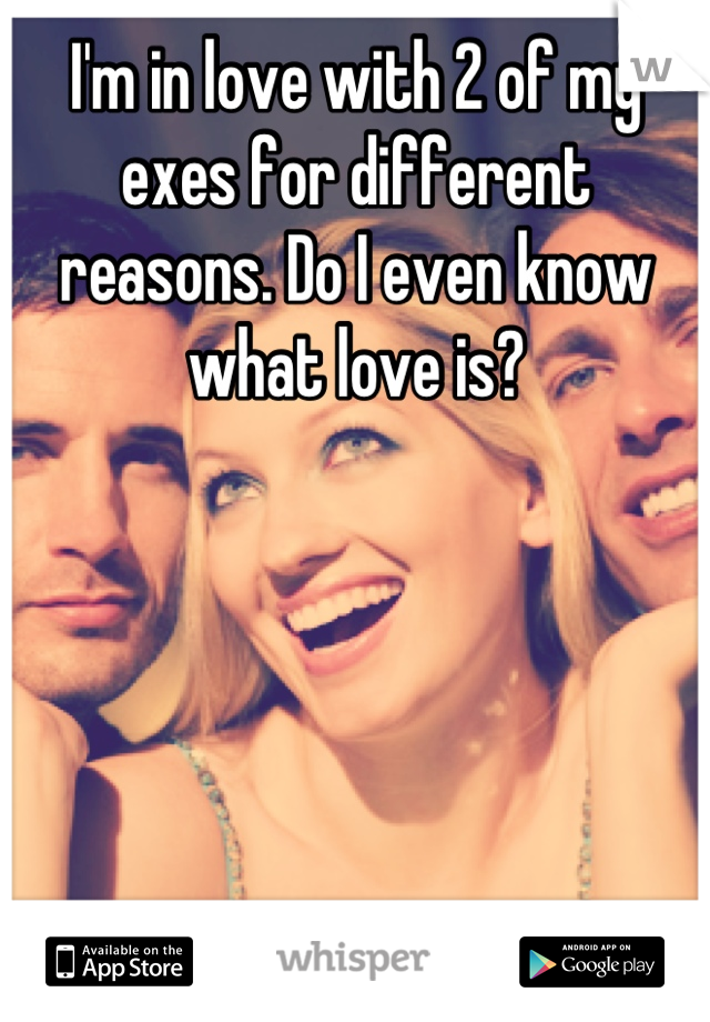 I'm in love with 2 of my exes for different reasons. Do I even know what love is?
