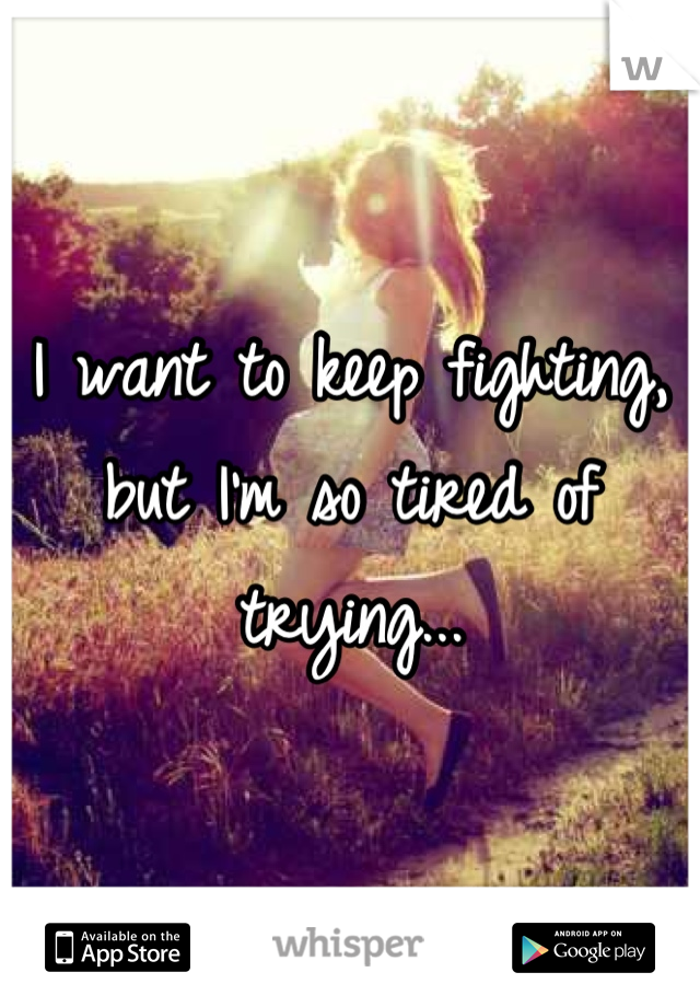 I want to keep fighting, but I'm so tired of trying...