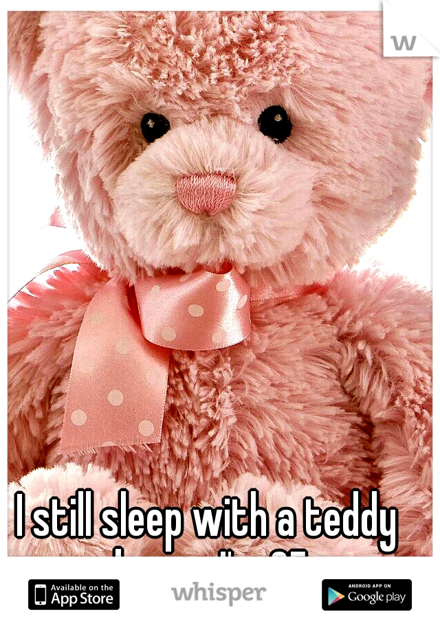 I still sleep with a teddy bear... I'm 25
