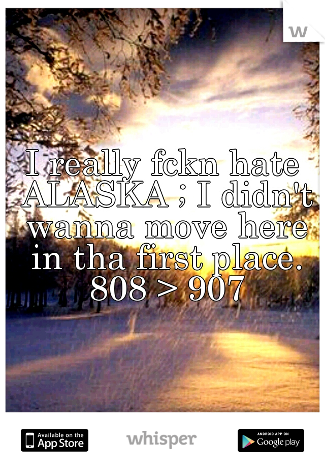 I really fckn hate ALASKA ; I didn't wanna move here in tha first place. 808 > 907