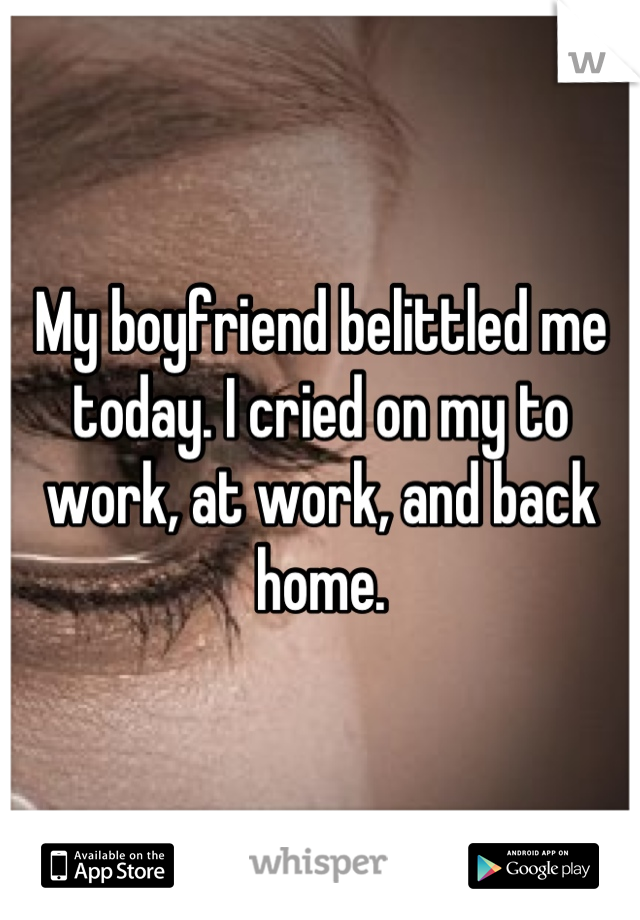 My boyfriend belittled me today. I cried on my to work, at work, and back home.