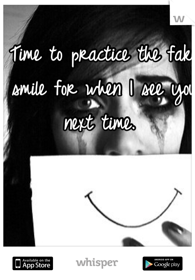 Time to practice the fake smile for when I see you next time.