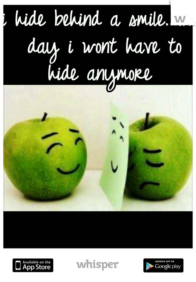 i hide behind a smile...one day i wont have to hide anymore