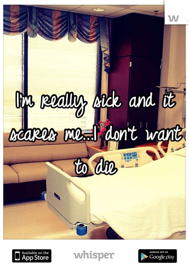 I'm really sick and it scares me...I don't want to die