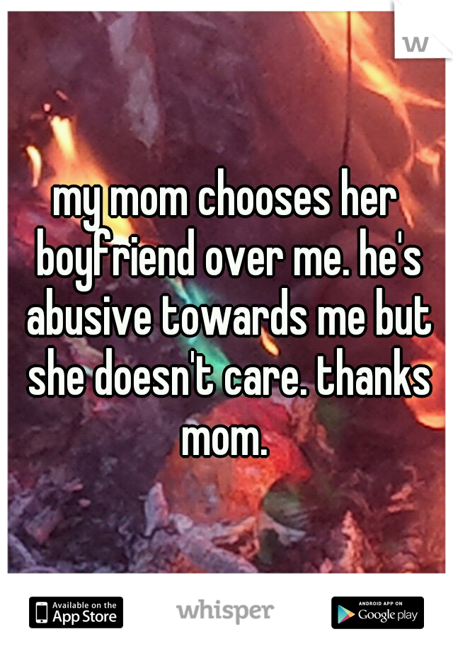 my mom chooses her boyfriend over me. he's abusive towards me but she doesn't care. thanks mom.