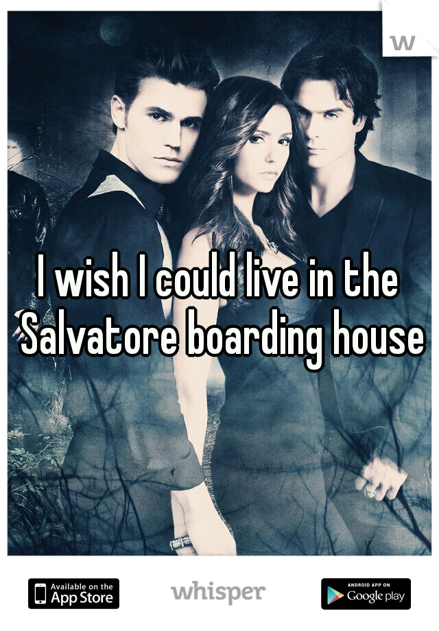 I wish I could live in the Salvatore boarding house