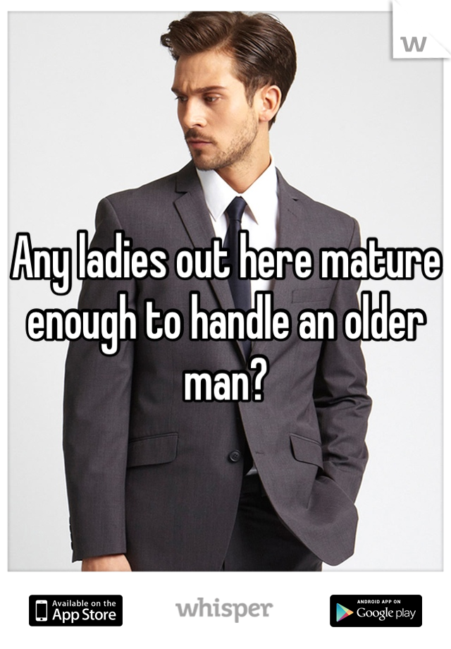 Any ladies out here mature enough to handle an older man?