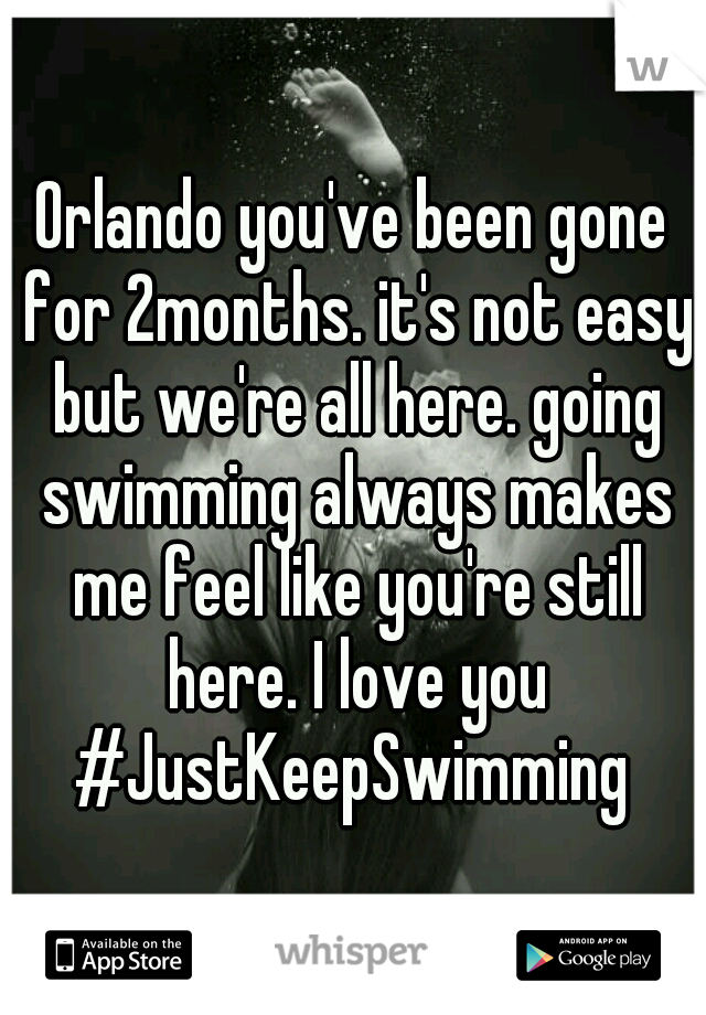 Orlando you've been gone for 2months. it's not easy but we're all here. going swimming always makes me feel like you're still here. I love you #JustKeepSwimming